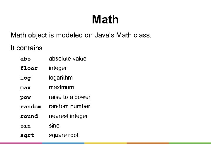 Math object is modeled on Java's Math class. It contains absolute value floor integer