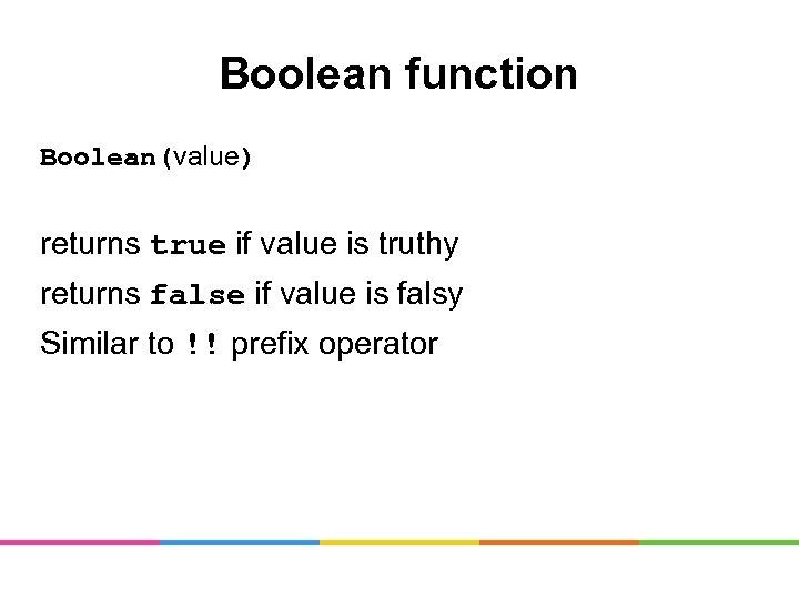 Boolean function Boolean(value) returns true if value is truthy returns false if value is