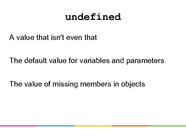 undefined A value that isn't even that The default value for variables and parameters