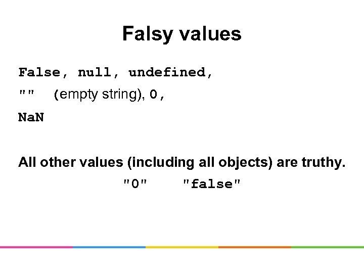 Falsy values False, null, undefined,