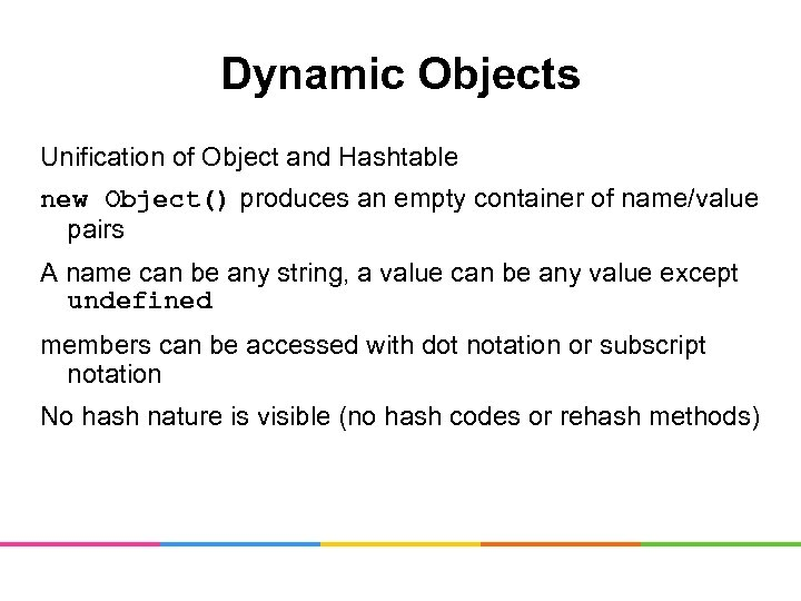 Dynamic Objects Unification of Object and Hashtable new Object() produces an empty container of