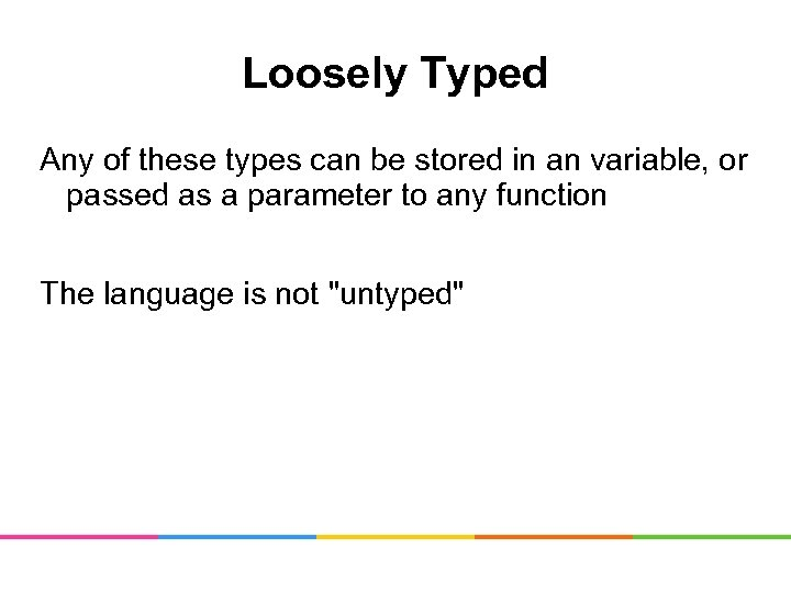 Loosely Typed Any of these types can be stored in an variable, or passed