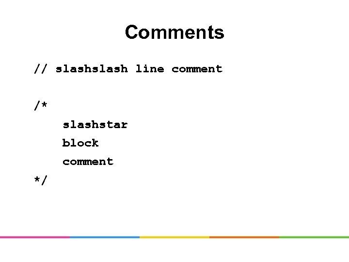 Comments // slash line comment /* slashstar block comment */