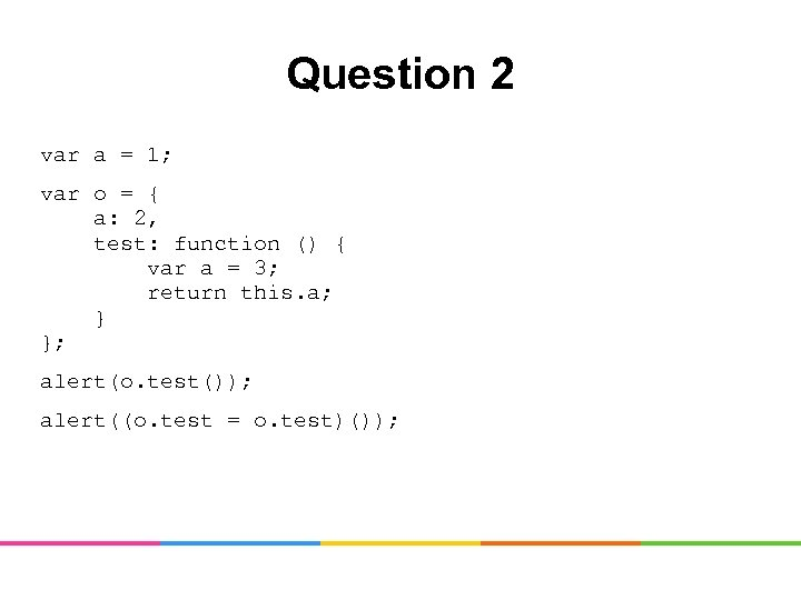 Question 2 var a = 1; var o = { a: 2, test: function