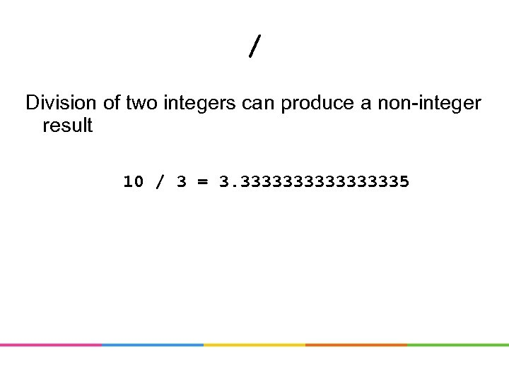 / Division of two integers can produce a non-integer result 10 / 3 =