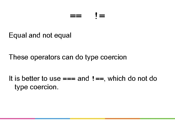 == != Equal and not equal These operators can do type coercion It is