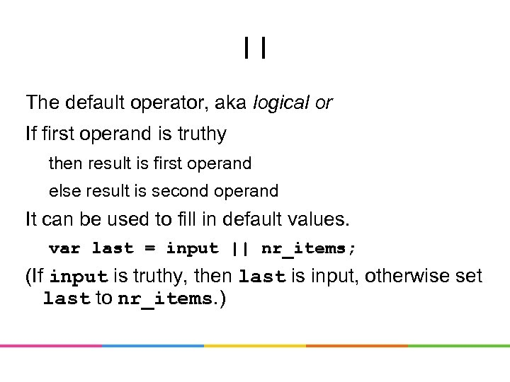 || The default operator, aka logical or If first operand is truthy then result
