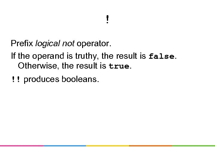 ! Prefix logical not operator. If the operand is truthy, the result is false.