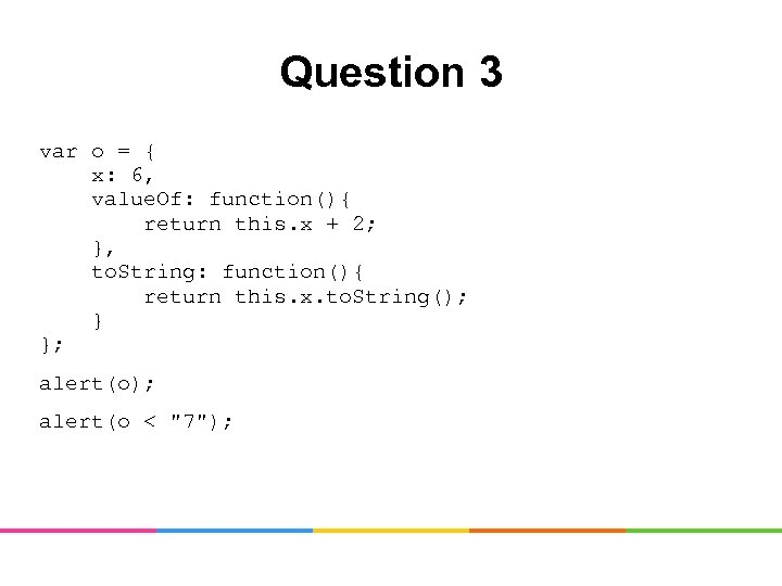 Question 3 var o = { x: 6, value. Of: function(){ return this. x