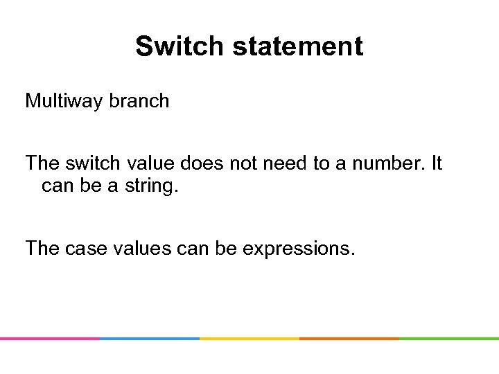 Switch statement Multiway branch The switch value does not need to a number. It