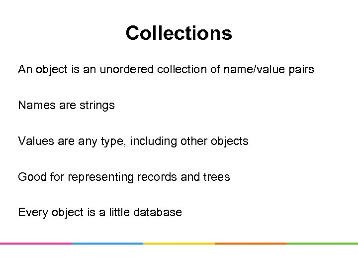 Collections An object is an unordered collection of name/value pairs Names are strings Values