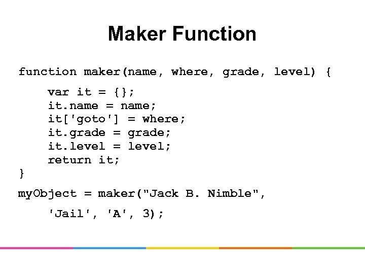 Maker Function function maker(name, where, grade, level) { var it = {}; it. name