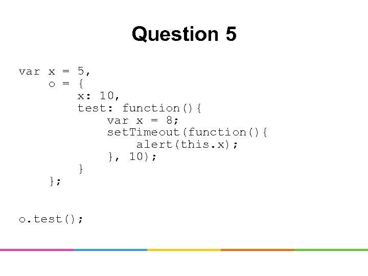 Question 5 var x = 5, o = { x: 10, test: function(){ var