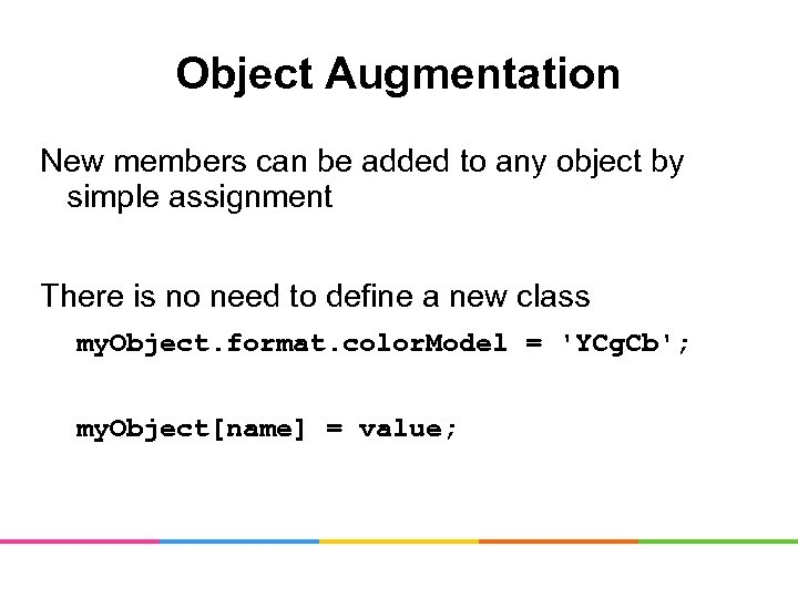 Object Augmentation New members can be added to any object by simple assignment There