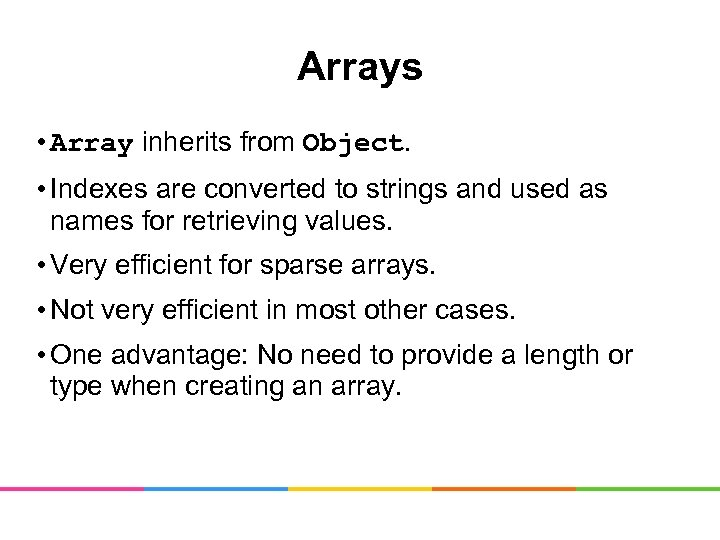 Arrays • Array inherits from Object. • Indexes are converted to strings and used