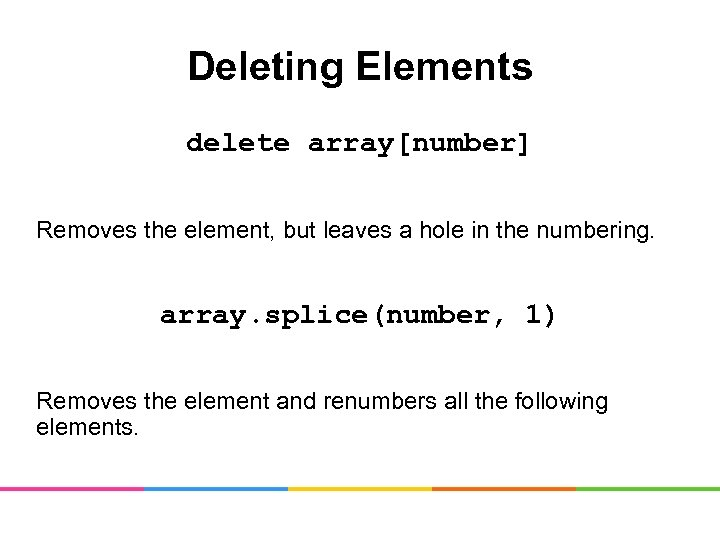 Deleting Elements delete array[number] Removes the element, but leaves a hole in the numbering.