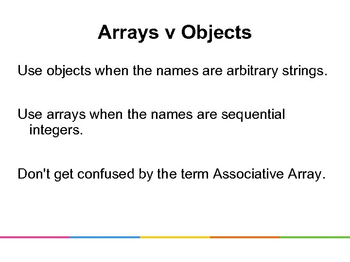 Arrays v Objects Use objects when the names are arbitrary strings. Use arrays when