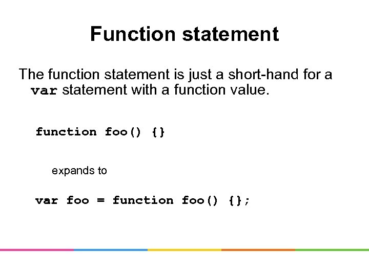 Function statement The function statement is just a short-hand for a var statement with