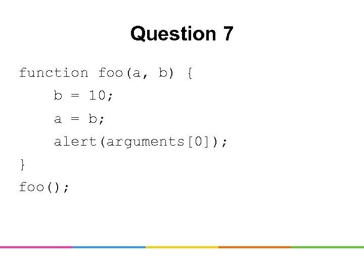Question 7 function foo(a, b) { b = 10; a = b; alert(arguments[0]); }