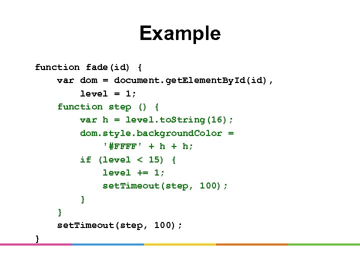 Example function fade(id) { var dom = document. get. Element. By. Id(id), level =
