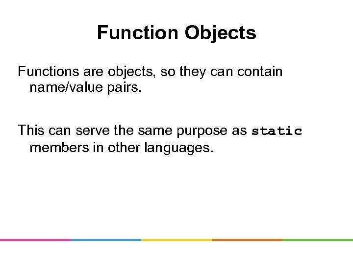 Function Objects Functions are objects, so they can contain name/value pairs. This can serve
