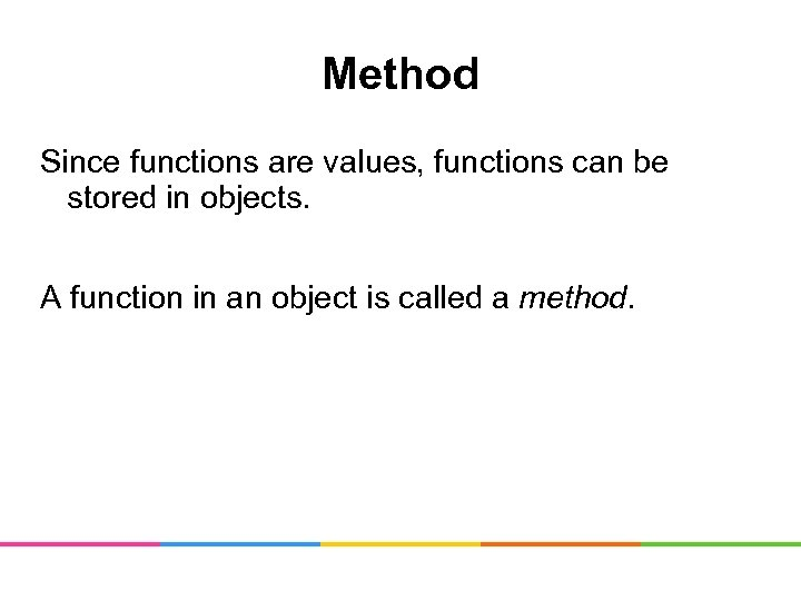Method Since functions are values, functions can be stored in objects. A function in