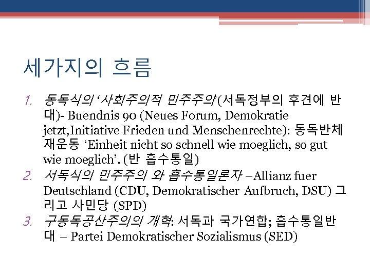 세가지의 흐름 1. 동독식의 '사회주의적 민주주의'(서독정부의 후견에 반 대)- Buendnis 90 (Neues Forum, Demokratie