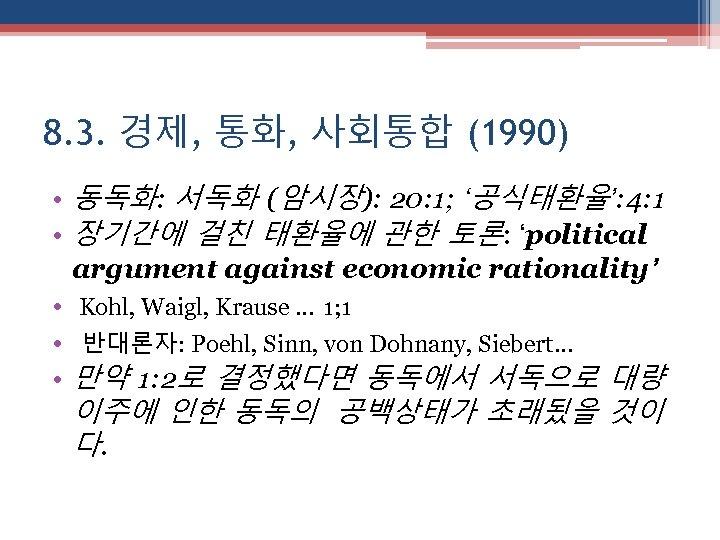 8. 3. 경제, 통화, 사회통합 (1990) • 동독화: 서독화 (암시장): 20: 1; '공식태환율': 4: