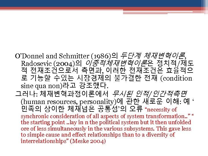 O'Donnel and Schmitter (1986)의 두단계 체재변혁이론, Radosevic (2004)의 이중적체재변혁이론은 정치적/제도 적 전재조건으로서 측면과, 이러한