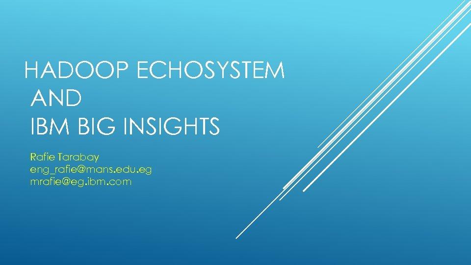 HADOOP ECHOSYSTEM AND IBM BIG INSIGHTS Rafie Tarabay eng_rafie@mans. edu. eg mrafie@eg. ibm. com