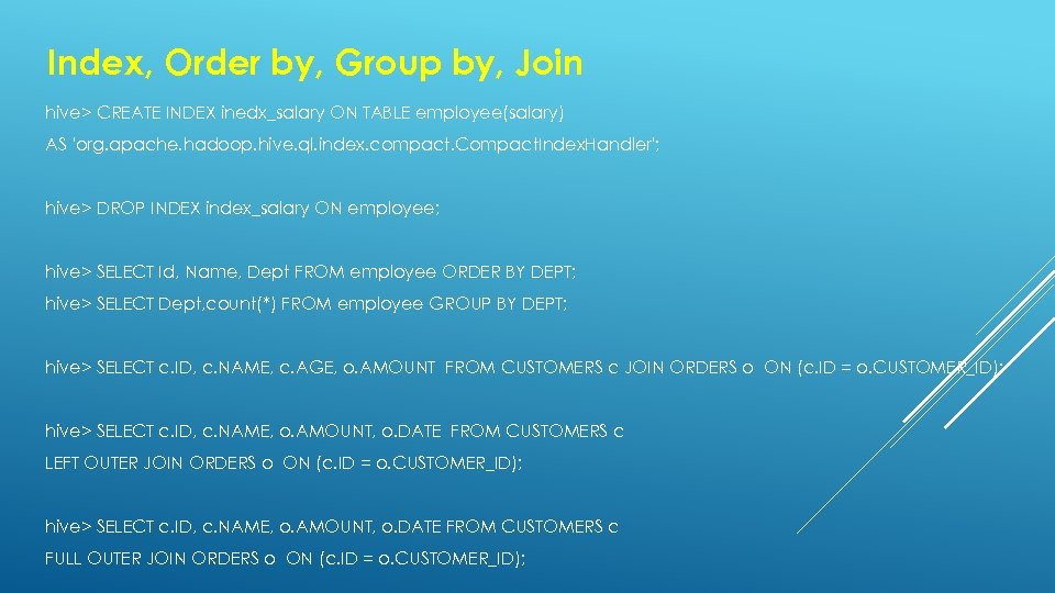 Index, Order by, Group by, Join hive> CREATE INDEX inedx_salary ON TABLE employee(salary) AS