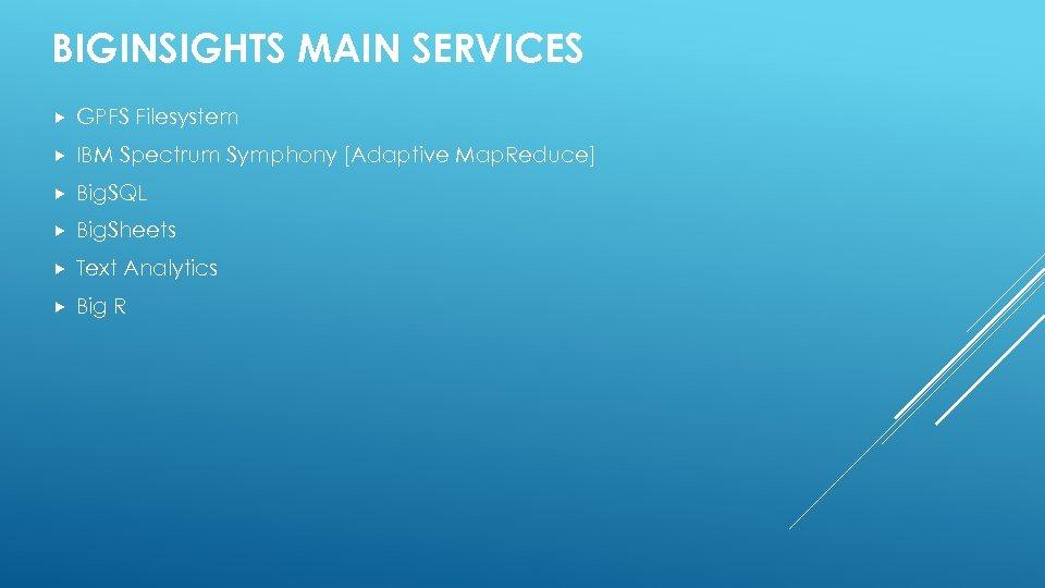 BIGINSIGHTS MAIN SERVICES GPFS Filesystem IBM Spectrum Symphony [Adaptive Map. Reduce] Big. SQL Big.