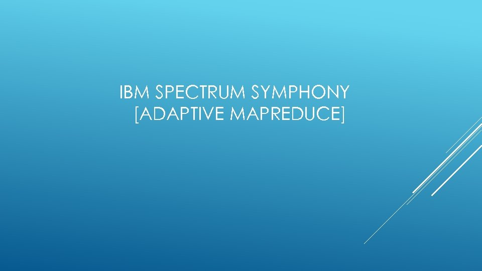 IBM SPECTRUM SYMPHONY [ADAPTIVE MAPREDUCE]
