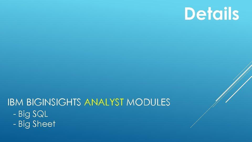Details IBM BIGINSIGHTS ANALYST MODULES - Big SQL - Big Sheet