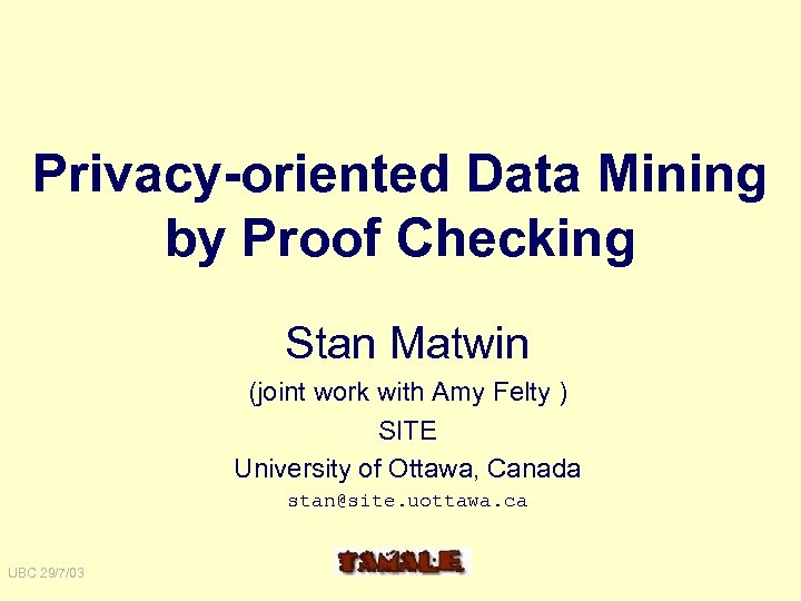 Privacy-oriented Data Mining by Proof Checking Stan Matwin (joint work with Amy Felty )