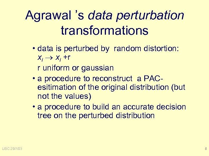 Agrawal 's data perturbation transformations • data is perturbed by random distortion: xi +r