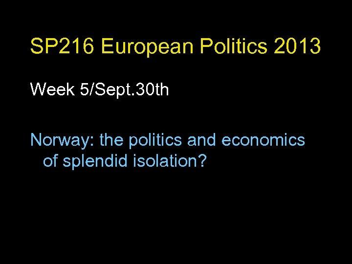 SP 216 European Politics 2013 Week 5/Sept. 30 th Norway: the politics and economics