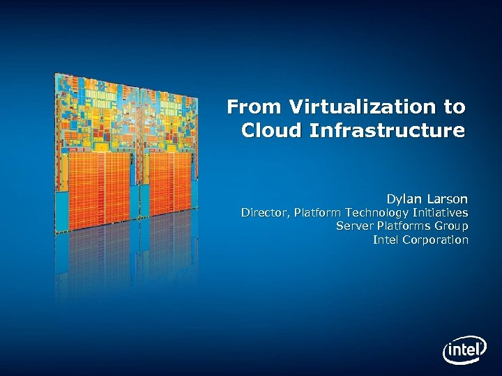 From Virtualization to Cloud Infrastructure Dylan Larson Director, Platform Technology Initiatives Server Platforms Group