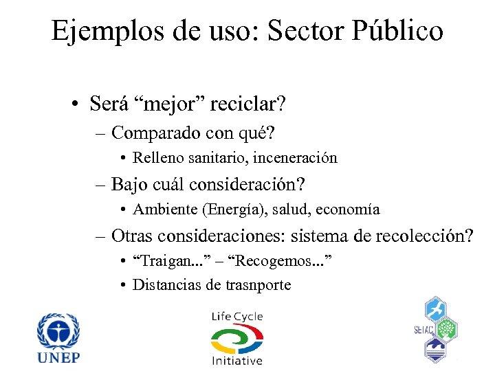 """Ejemplos de uso: Sector Público • Será """"mejor"""" reciclar? – Comparado con qué? •"""