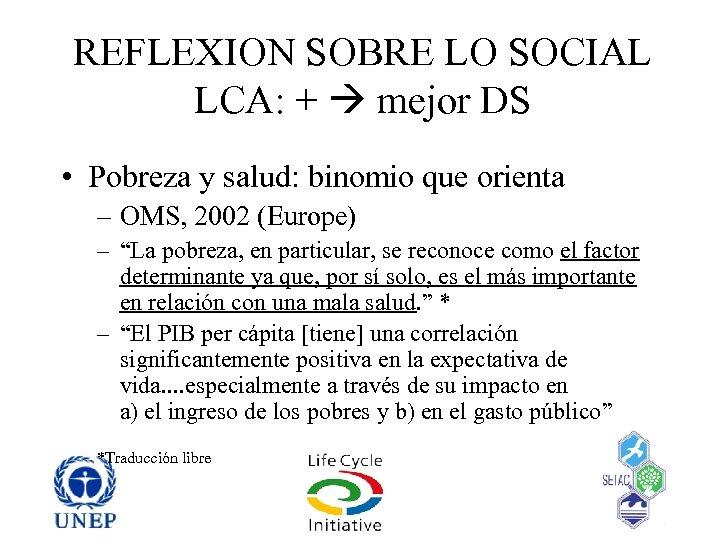 REFLEXION SOBRE LO SOCIAL LCA: + mejor DS • Pobreza y salud: binomio que