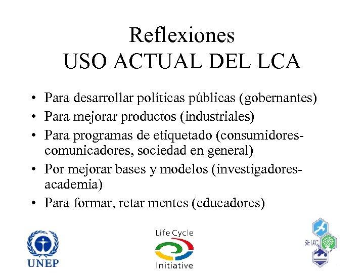 Reflexiones USO ACTUAL DEL LCA • Para desarrollar políticas públicas (gobernantes) • Para mejorar