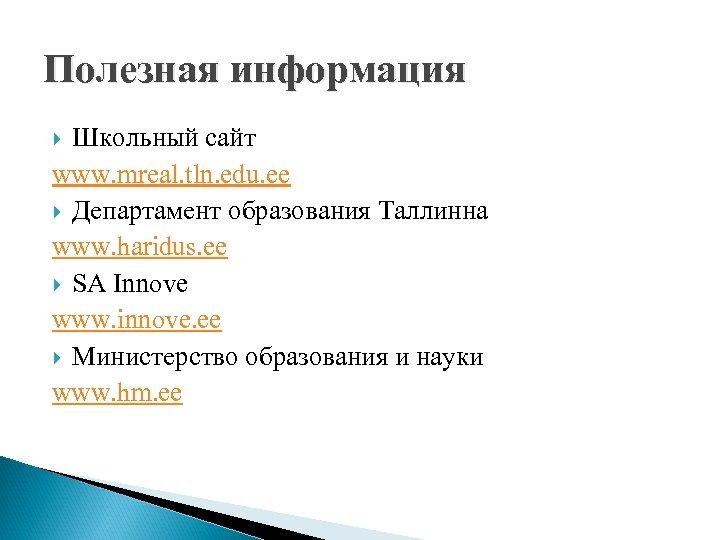 Полезная информация Школьный сайт www. mreal. tln. edu. ee Департамент образования Таллинна www. haridus.