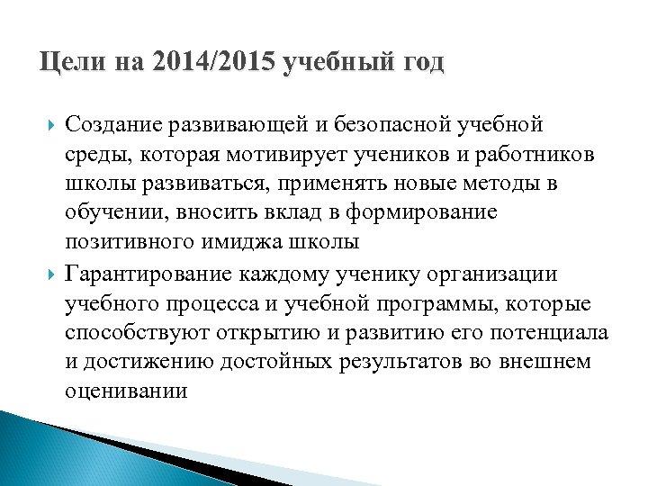 Цели на 2014/2015 учебный год Создание развивающей и безопасной учебной среды, которая мотивирует учеников
