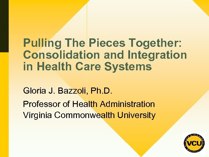 Pulling The Pieces Together: Consolidation and Integration in Health Care Systems Gloria J. Bazzoli,