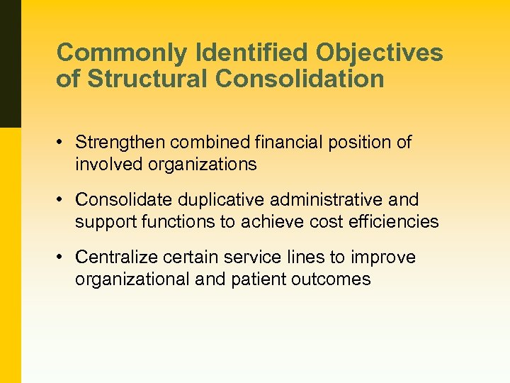 Commonly Identified Objectives of Structural Consolidation • Strengthen combined financial position of involved organizations
