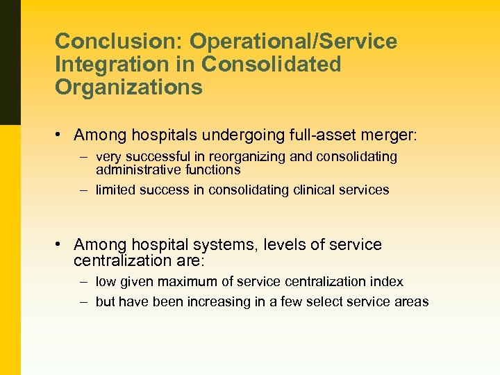 Conclusion: Operational/Service Integration in Consolidated Organizations • Among hospitals undergoing full-asset merger: – very