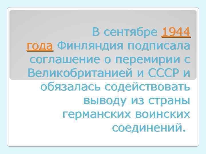 В сентябре 1944 года Финляндия подписала соглашение о перемирии с Великобританией и СССР и