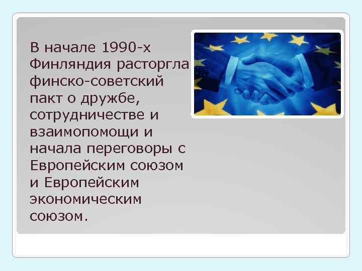 В начале 1990 -х Финляндия расторгла финско-советский пакт о дружбе, сотрудничестве и взаимопомощи и