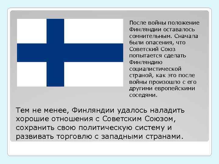 После войны положение Финляндии оставалось сомнительным. Сначала были опасения, что Советский Союз попытается сделать