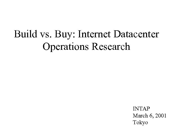 Build vs. Buy: Internet Datacenter Operations Research INTAP March 6, 2001 Tokyo